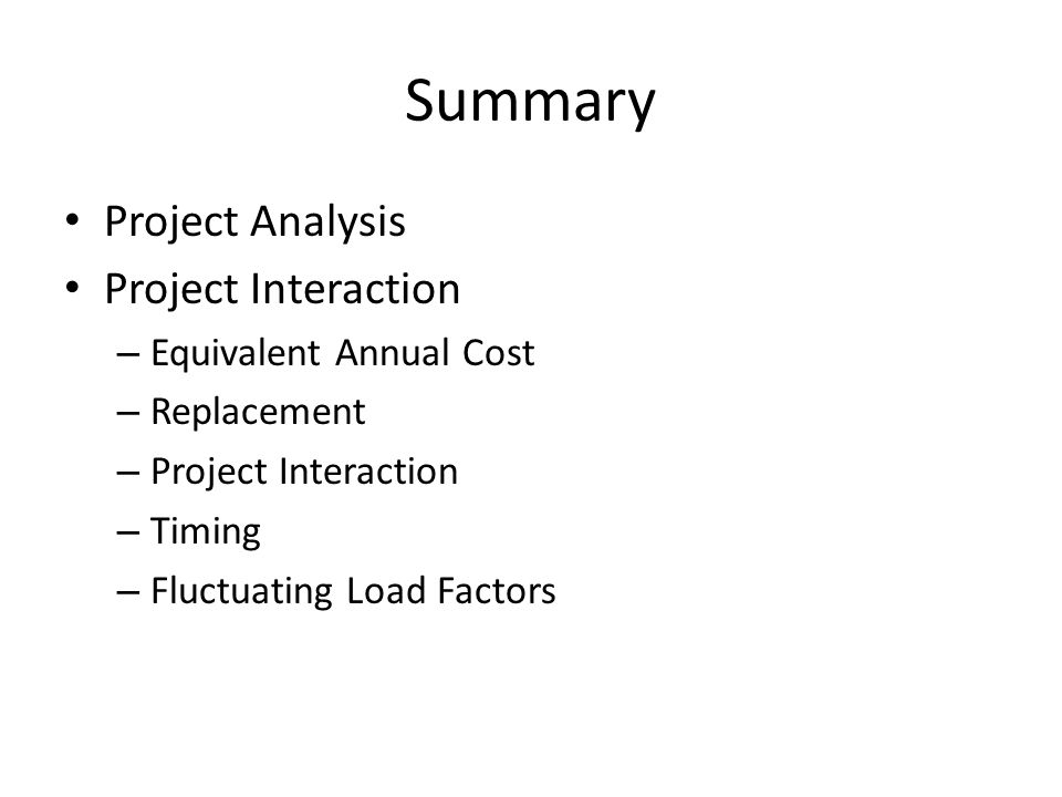 Summary Project Analysis Project Interaction – Equivalent Annual Cost – Replacement – Project Interaction – Timing – Fluctuating Load Factors