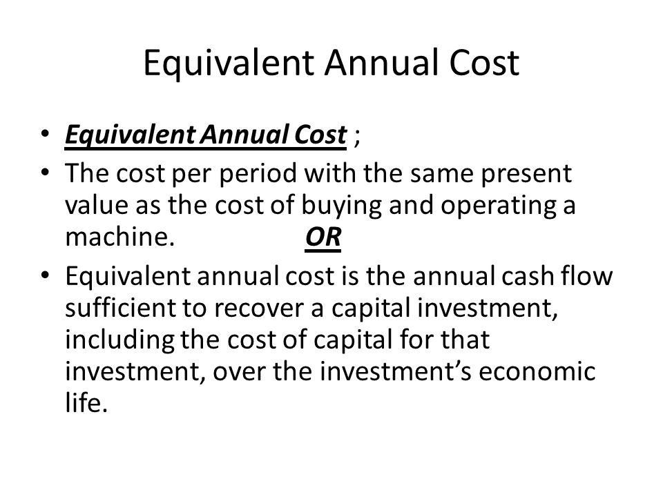 Equivalent Annual Cost Equivalent Annual Cost ; The cost per period with the same present value as the cost of buying and operating a machine.OR Equivalent annual cost is the annual cash flow sufficient to recover a capital investment, including the cost of capital for that investment, over the investment's economic life.