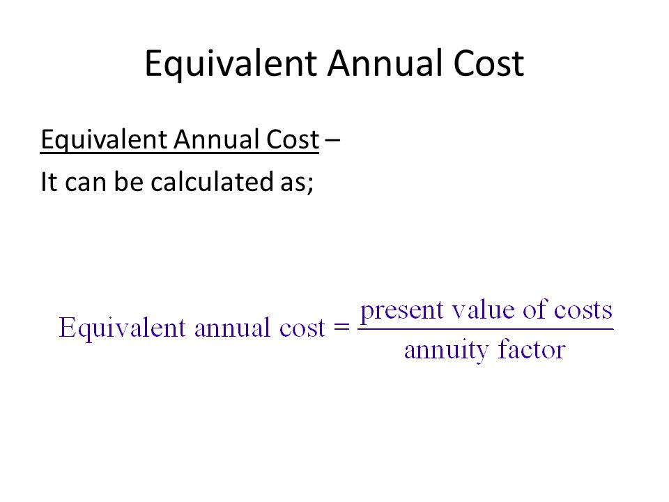 Equivalent Annual Cost Equivalent Annual Cost – It can be calculated as;