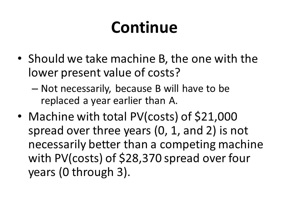 Continue Should we take machine B, the one with the lower present value of costs.