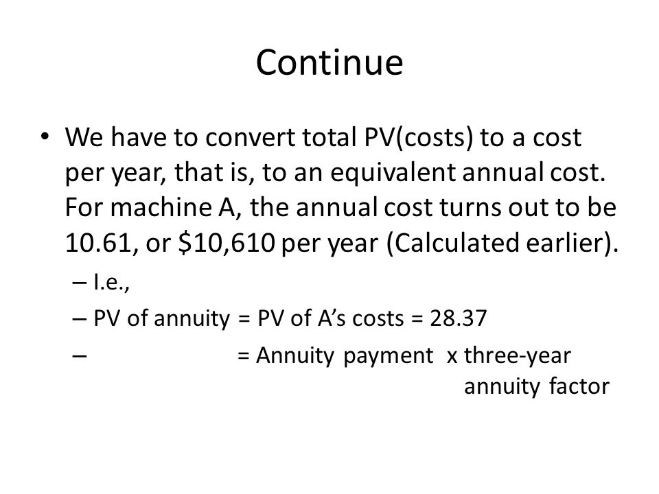 Continue We have to convert total PV(costs) to a cost per year, that is, to an equivalent annual cost. For machine A, the annual cost turns out to be