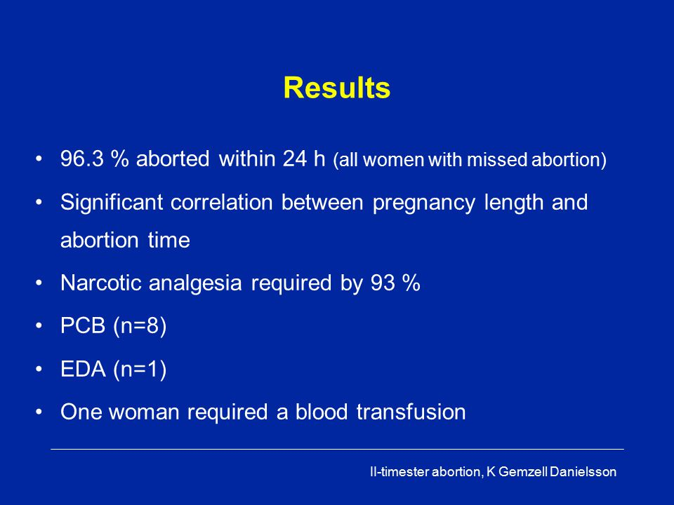 II-timester abortion, K Gemzell Danielsson II-trimester abortion Mifepristone followed 24-48h later by Misoprostol 800  g (Cytotec R 4 tabl ) vaginally followed by 400  g (Cytotec R 2 tabl) orally every 3h Curettage only in case of incomplete abortion