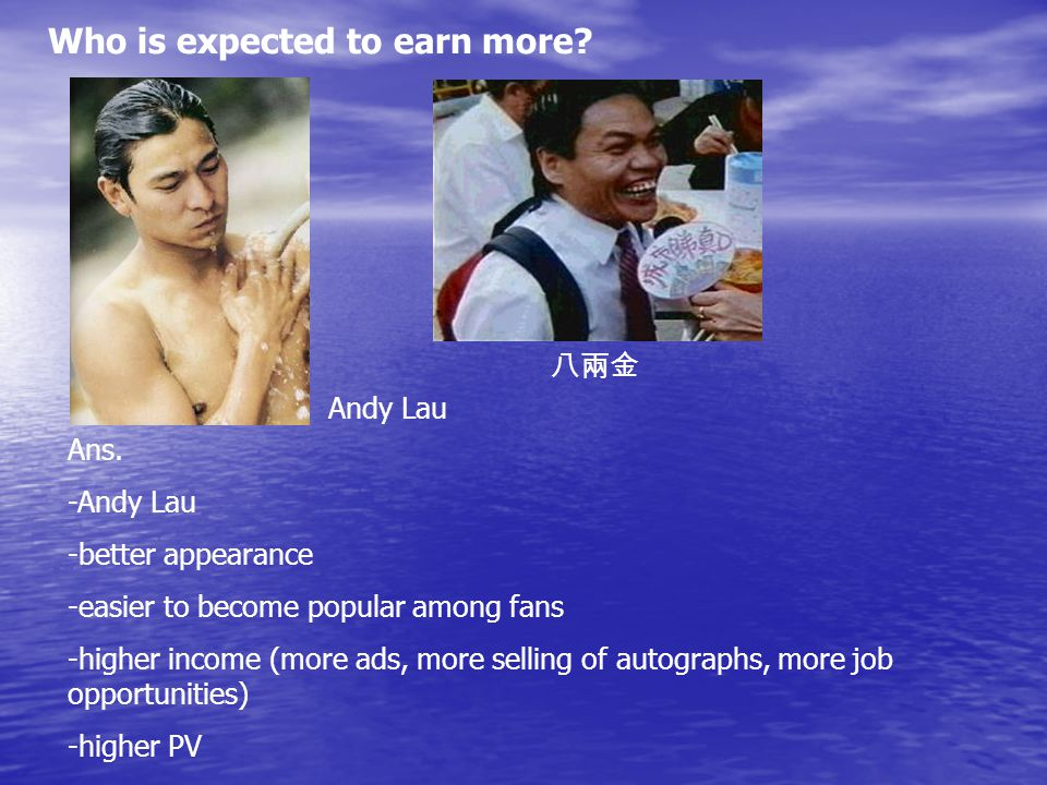 Who is expected to earn more. 八兩金 Andy Lau Ans.