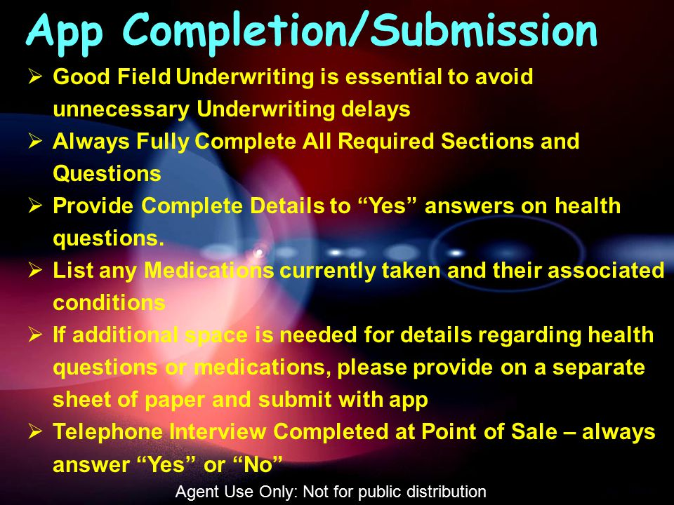 App Completion/Submission  Good Field Underwriting is essential to avoid unnecessary Underwriting delays  Always Fully Complete All Required Sections and Questions  Provide Complete Details to Yes answers on health questions.