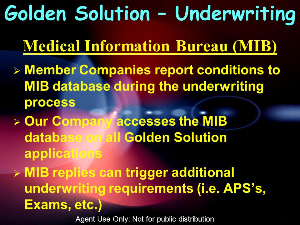 Medical Information Bureau (MIB)  Member Companies report conditions to MIB database during the underwriting process  Our Company accesses the MIB database on all Golden Solution applications  MIB replies can trigger additional underwriting requirements (i.e.