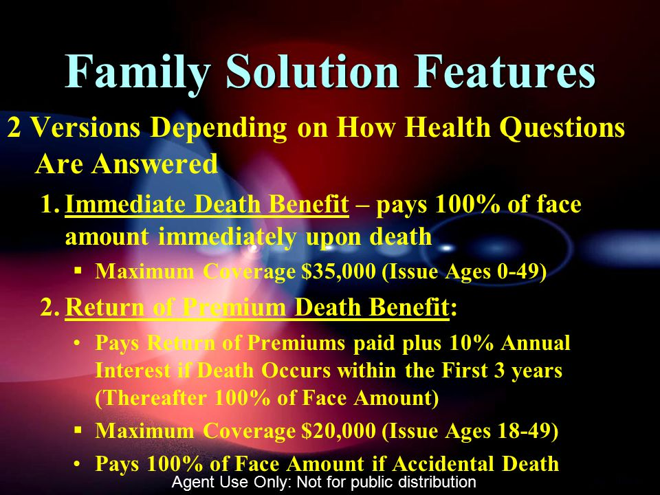 Family Solution Features 2 Versions Depending on How Health Questions Are Answered 1.Immediate Death Benefit – pays 100% of face amount immediately upon death  Maximum Coverage $35,000 (Issue Ages 0-49) 2.Return of Premium Death Benefit: Pays Return of Premiums paid plus 10% Annual Interest if Death Occurs within the First 3 years (Thereafter 100% of Face Amount)  Maximum Coverage $20,000 (Issue Ages 18-49) Pays 100% of Face Amount if Accidental Death Agent Use Only: Not for public distribution