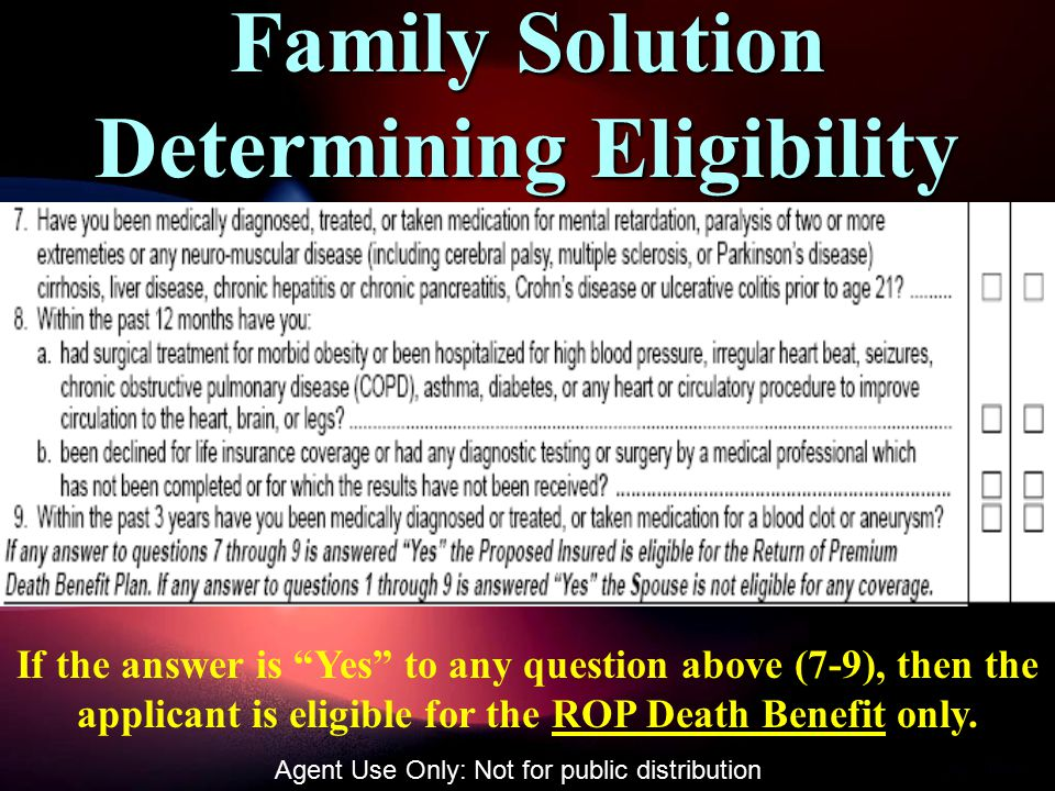 Family Solution Determining Eligibility If the answer is Yes to any question above (7-9), then the applicant is eligible for the ROP Death Benefit only.
