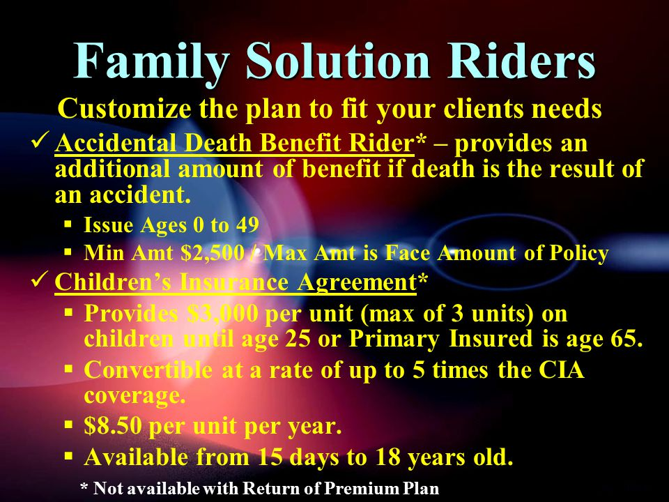 Family Solution Riders Accidental Death Benefit Rider* – provides an additional amount of benefit if death is the result of an accident.