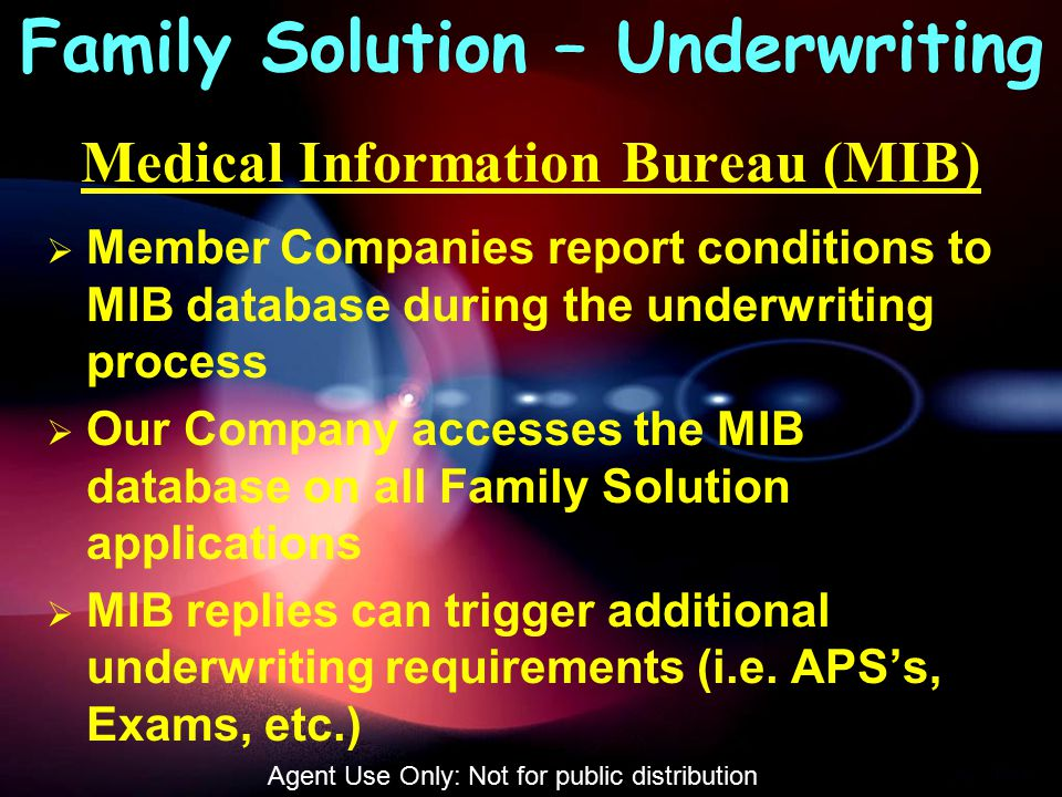 Medical Information Bureau (MIB)  Member Companies report conditions to MIB database during the underwriting process  Our Company accesses the MIB database on all Family Solution applications  MIB replies can trigger additional underwriting requirements (i.e.
