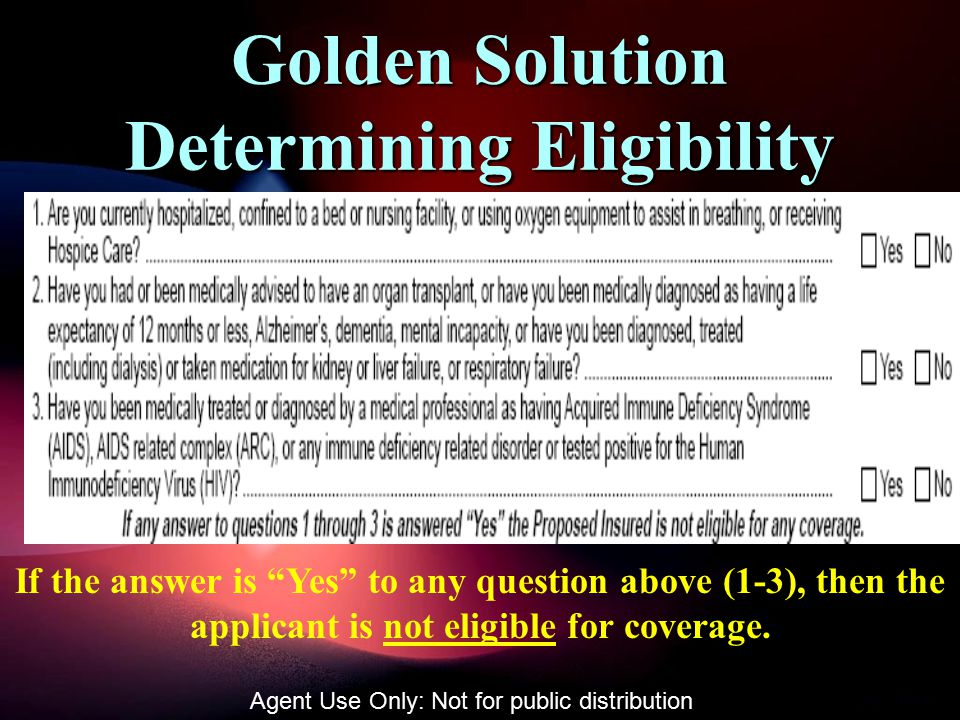 Golden Solution Determining Eligibility If the answer is Yes to any question above (1-3), then the applicant is not eligible for coverage.