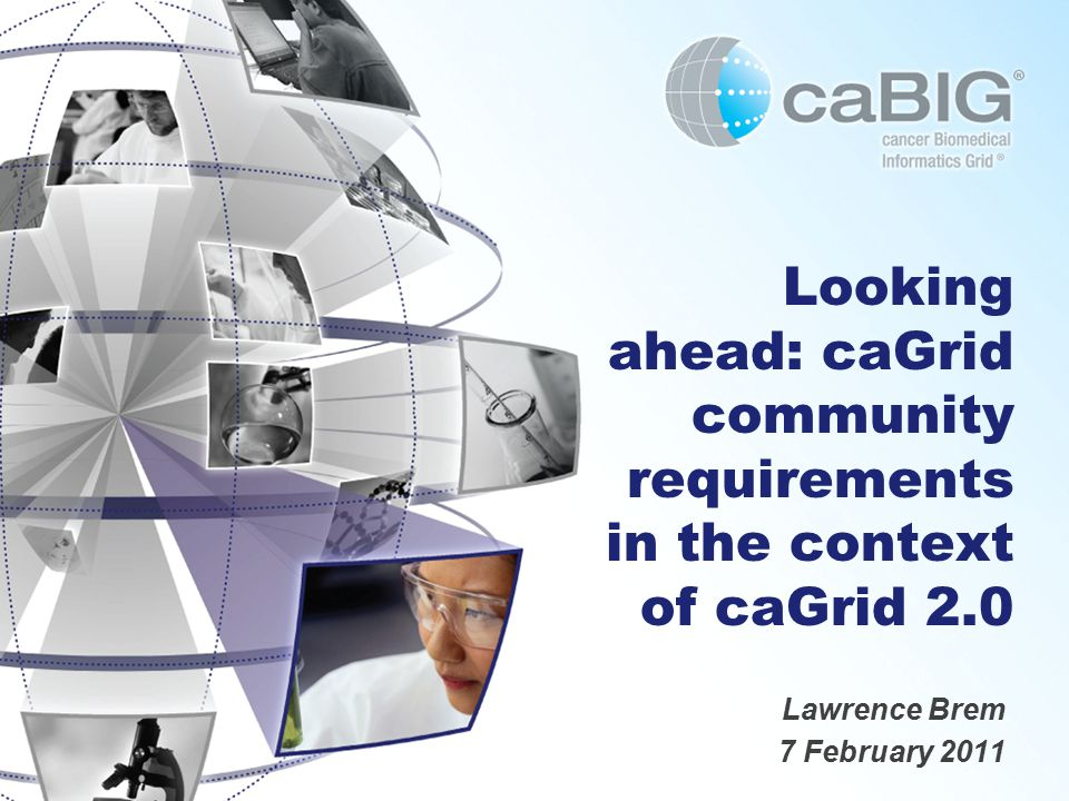 Looking ahead: caGrid community requirements in the context of caGrid 2.0 Lawrence Brem 7 February 2011