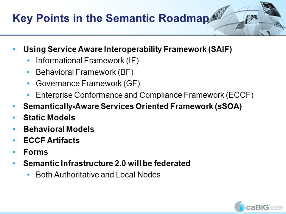 Key Points in the Semantic Roadmap Using Service Aware Interoperability Framework (SAIF) Informational Framework (IF) Behavioral Framework (BF) Governance Framework (GF) Enterprise Conformance and Compliance Framework (ECCF) Semantically-Aware Services Oriented Framework (sSOA) Static Models Behavioral Models ECCF Artifacts Forms Semantic Infrastructure 2.0 will be federated Both Authoritative and Local Nodes