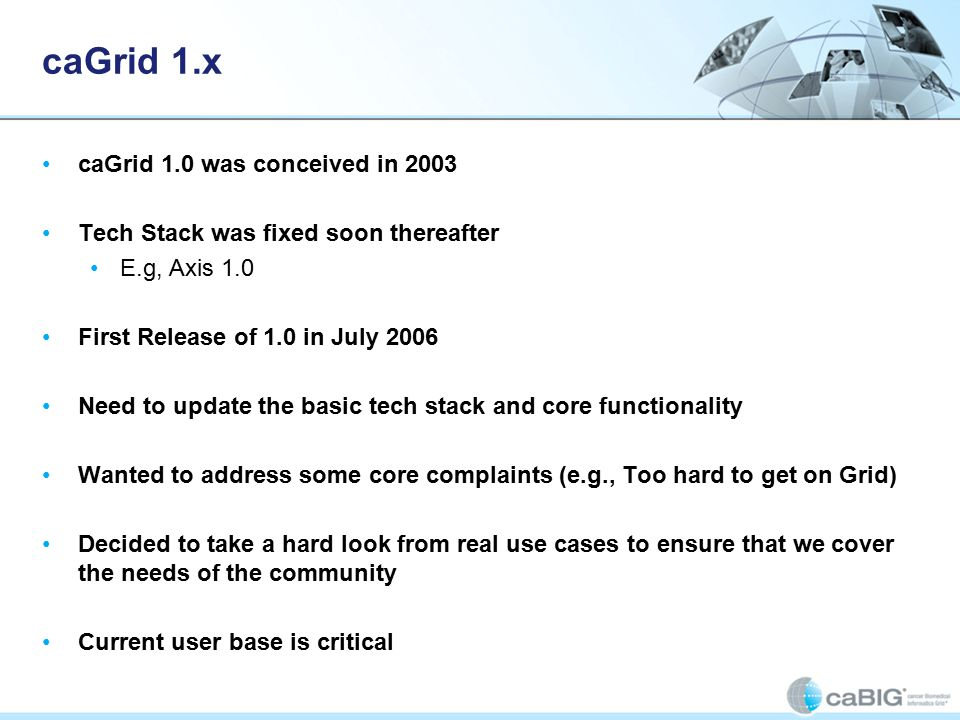 caGrid 1.x caGrid 1.0 was conceived in 2003 Tech Stack was fixed soon thereafter E.g, Axis 1.0 First Release of 1.0 in July 2006 Need to update the basic tech stack and core functionality Wanted to address some core complaints (e.g., Too hard to get on Grid) Decided to take a hard look from real use cases to ensure that we cover the needs of the community Current user base is critical