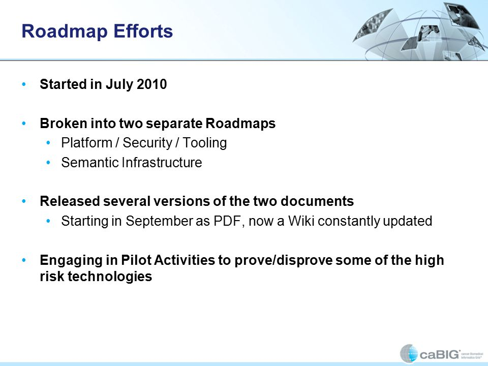 Roadmap Efforts Started in July 2010 Broken into two separate Roadmaps Platform / Security / Tooling Semantic Infrastructure Released several versions of the two documents Starting in September as PDF, now a Wiki constantly updated Engaging in Pilot Activities to prove/disprove some of the high risk technologies
