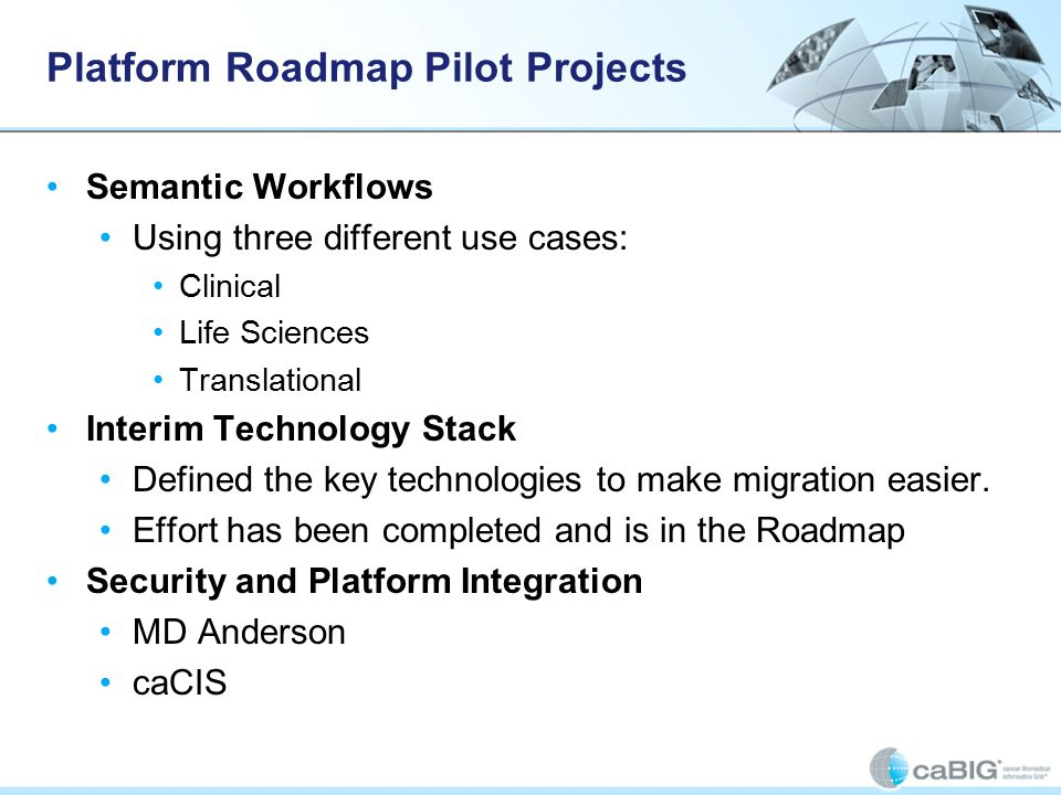 Platform Roadmap Pilot Projects Semantic Workflows Using three different use cases: Clinical Life Sciences Translational Interim Technology Stack Defined the key technologies to make migration easier.