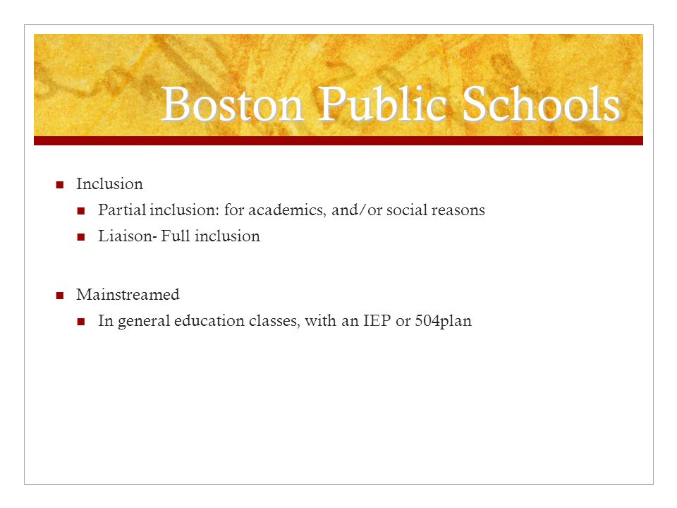 Boston Public Schools Inclusion Partial inclusion: for academics, and/or social reasons Liaison- Full inclusion Mainstreamed In general education clas