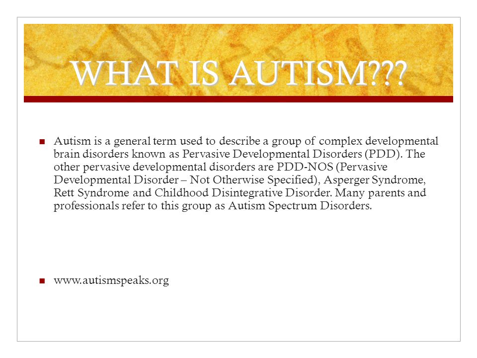 WHAT IS AUTISM??? Autism is a general term used to describe a group of complex developmental brain disorders known as Pervasive Developmental Disorder