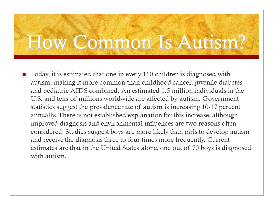 How Common Is Autism? Today, it is estimated that one in every 110 children is diagnosed with autism, making it more common than childhood cancer, juv
