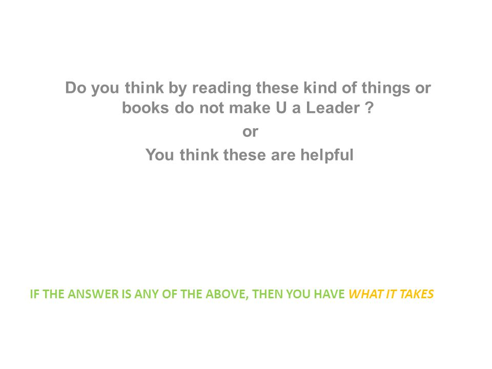 IF THE ANSWER IS ANY OF THE ABOVE, THEN YOU HAVE WHAT IT TAKES Do you think by reading these kind of things or books do not make U a Leader .