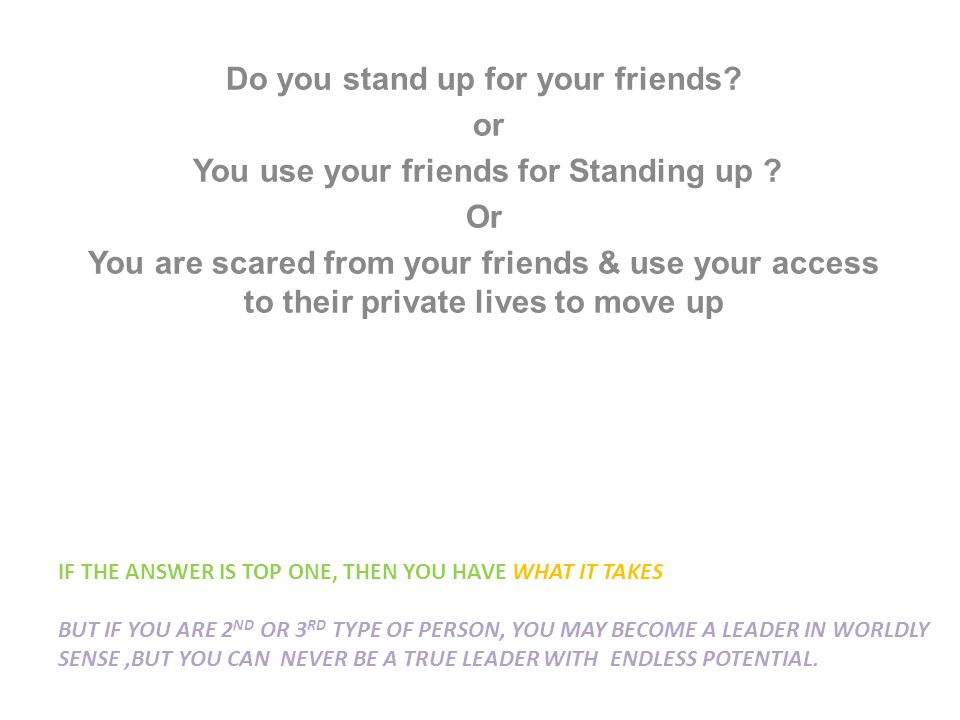 IF THE ANSWER IS TOP ONE, THEN YOU HAVE WHAT IT TAKES BUT IF YOU ARE 2 ND OR 3 RD TYPE OF PERSON, YOU MAY BECOME A LEADER IN WORLDLY SENSE,BUT YOU CAN NEVER BE A TRUE LEADER WITH ENDLESS POTENTIAL.