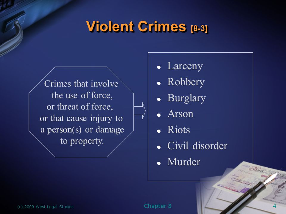 (c) 2000 West Legal Studies Chapter 84 Violent Crimes [8-3] l Larceny l Robbery l Burglary l Arson l Riots l Civil disorder l Murder Crimes that involve the use of force, or threat of force, or that cause injury to a person(s) or damage to property.