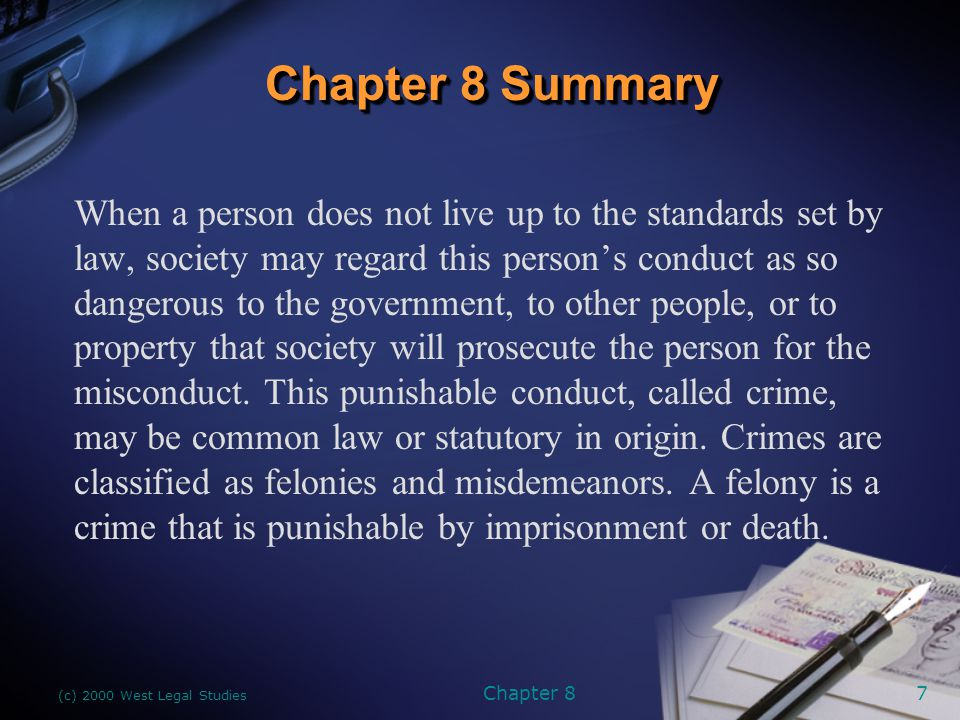 (c) 2000 West Legal Studies Chapter 87 Chapter 8 Summary When a person does not live up to the standards set by law, society may regard this person's conduct as so dangerous to the government, to other people, or to property that society will prosecute the person for the misconduct.