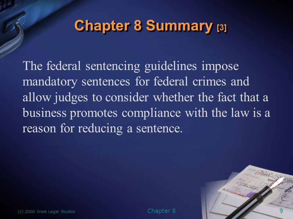 (c) 2000 West Legal Studies Chapter 89 The federal sentencing guidelines impose mandatory sentences for federal crimes and allow judges to consider whether the fact that a business promotes compliance with the law is a reason for reducing a sentence.