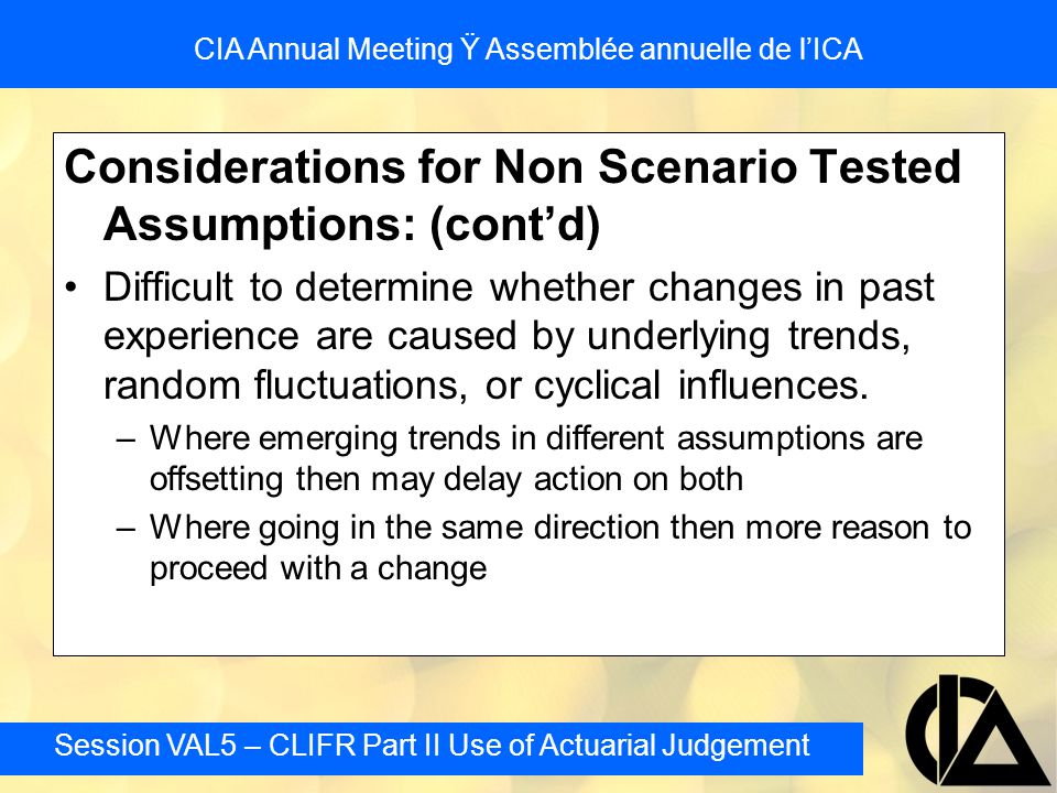 Session VAL5 – CLIFR Part II Use of Actuarial Judgement CIA Annual Meeting Ÿ Assemblée annuelle de l'ICA Considerations for Non Scenario Tested Assumptions: (cont'd) Difficult to determine whether changes in past experience are caused by underlying trends, random fluctuations, or cyclical influences.