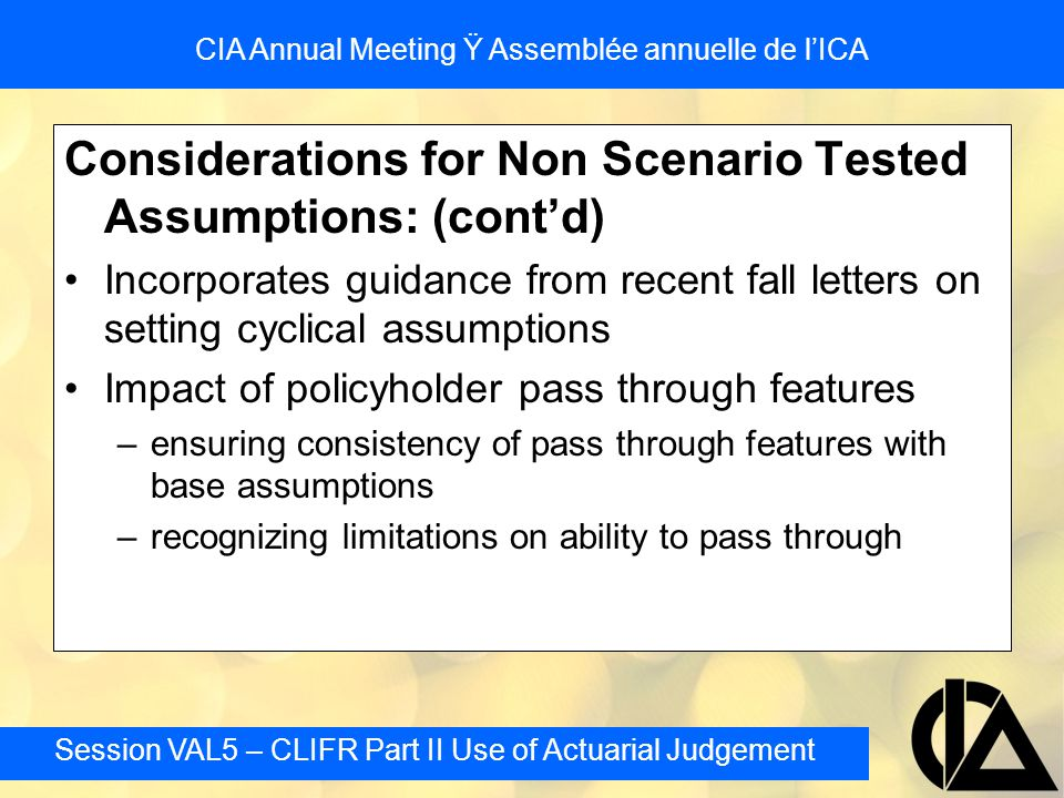 Session VAL5 – CLIFR Part II Use of Actuarial Judgement CIA Annual Meeting Ÿ Assemblée annuelle de l'ICA Considerations for Non Scenario Tested Assumptions: (cont'd) Incorporates guidance from recent fall letters on setting cyclical assumptions Impact of policyholder pass through features –ensuring consistency of pass through features with base assumptions –recognizing limitations on ability to pass through