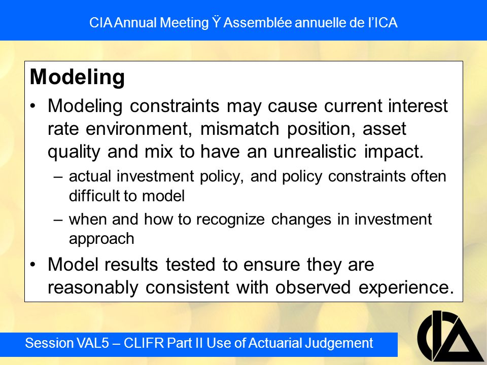 Session VAL5 – CLIFR Part II Use of Actuarial Judgement CIA Annual Meeting Ÿ Assemblée annuelle de l'ICA Modeling Modeling constraints may cause current interest rate environment, mismatch position, asset quality and mix to have an unrealistic impact.