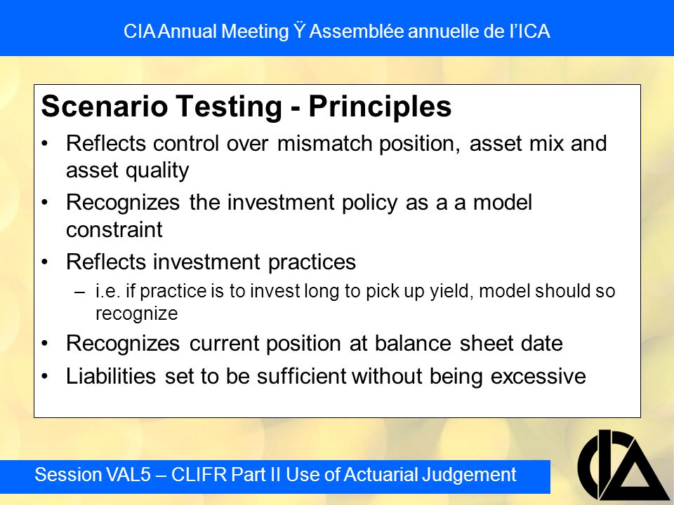 Session VAL5 – CLIFR Part II Use of Actuarial Judgement CIA Annual Meeting Ÿ Assemblée annuelle de l'ICA Scenario Testing - Principles Reflects control over mismatch position, asset mix and asset quality Recognizes the investment policy as a a model constraint Reflects investment practices –i.e.