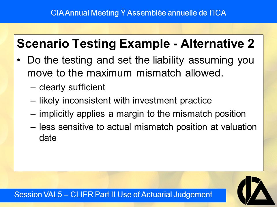 Session VAL5 – CLIFR Part II Use of Actuarial Judgement CIA Annual Meeting Ÿ Assemblée annuelle de l'ICA Scenario Testing Example - Alternative 2 Do t