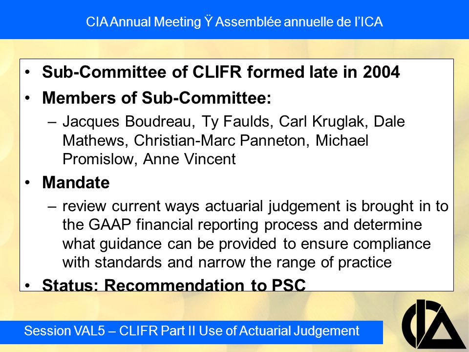 Session VAL5 – CLIFR Part II Use of Actuarial Judgement CIA Annual Meeting Ÿ Assemblée annuelle de l'ICA Segregated Fund Reserves: Changes in the CTE Level - Example 2 More simplistic approach, but similar concept In this example the PfAD is set as 14.2% of the Guarantee value with a maximum of CTE80 and minimum of CTE 60 not as theoretically based but consistent with concepts