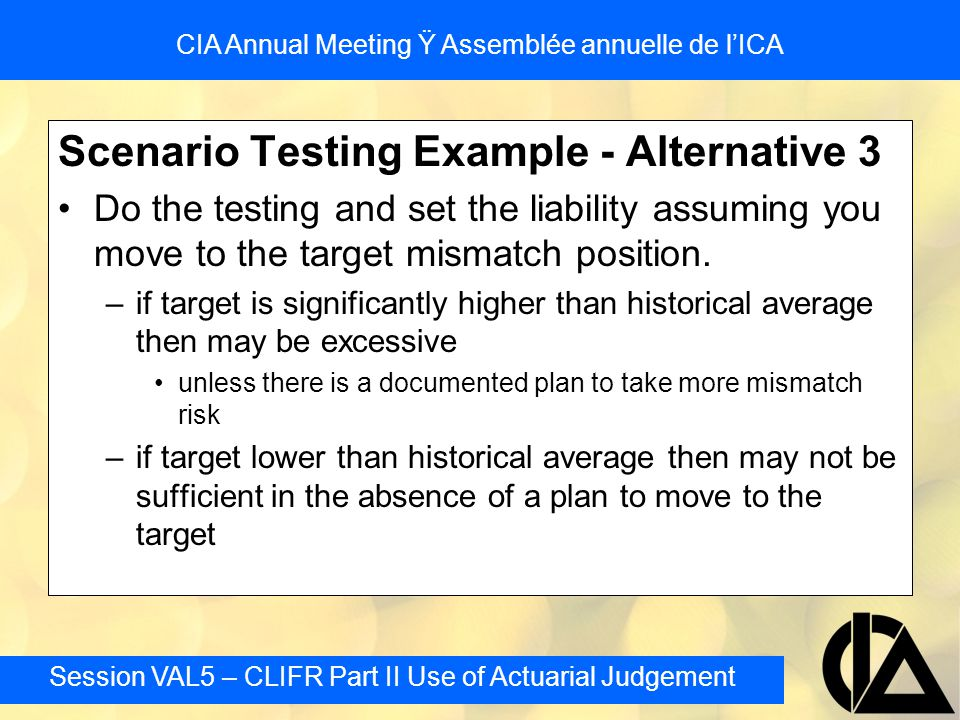 Session VAL5 – CLIFR Part II Use of Actuarial Judgement CIA Annual Meeting Ÿ Assemblée annuelle de l'ICA Scenario Testing Example - Alternative 3 Do t