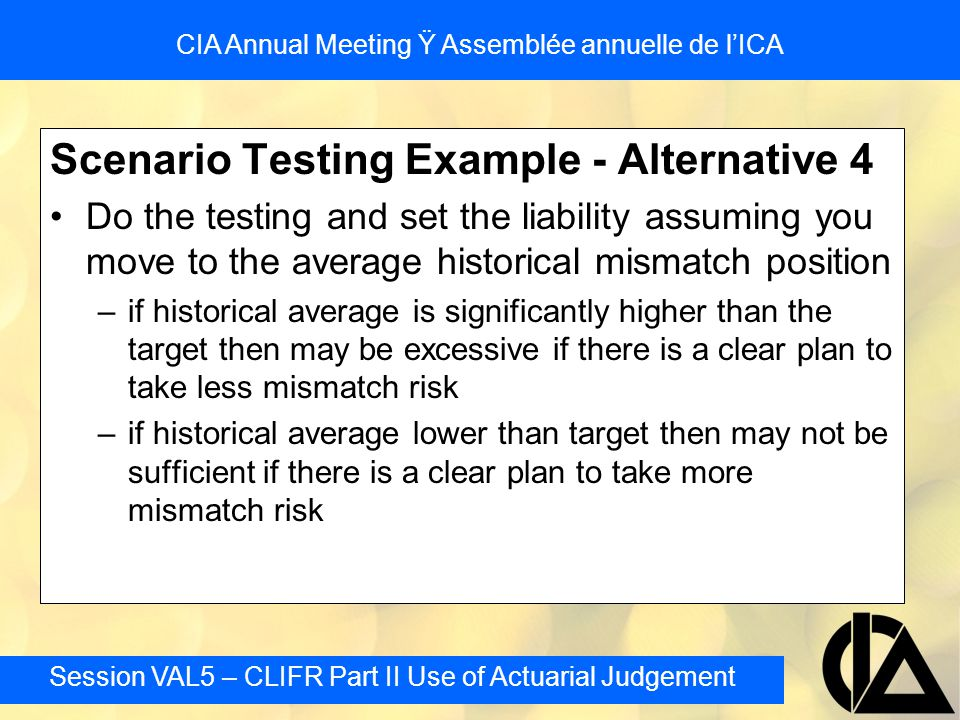 Session VAL5 – CLIFR Part II Use of Actuarial Judgement CIA Annual Meeting Ÿ Assemblée annuelle de l'ICA Scenario Testing Example - Alternative 4 Do the testing and set the liability assuming you move to the average historical mismatch position –if historical average is significantly higher than the target then may be excessive if there is a clear plan to take less mismatch risk –if historical average lower than target then may not be sufficient if there is a clear plan to take more mismatch risk