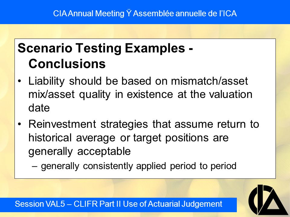 Session VAL5 – CLIFR Part II Use of Actuarial Judgement CIA Annual Meeting Ÿ Assemblée annuelle de l'ICA Scenario Testing Examples - Conclusions Liability should be based on mismatch/asset mix/asset quality in existence at the valuation date Reinvestment strategies that assume return to historical average or target positions are generally acceptable –generally consistently applied period to period
