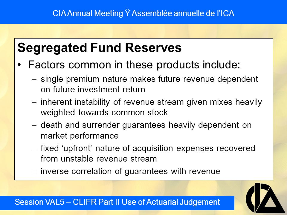 Session VAL5 – CLIFR Part II Use of Actuarial Judgement CIA Annual Meeting Ÿ Assemblée annuelle de l'ICA Segregated Fund Reserves Factors common in th