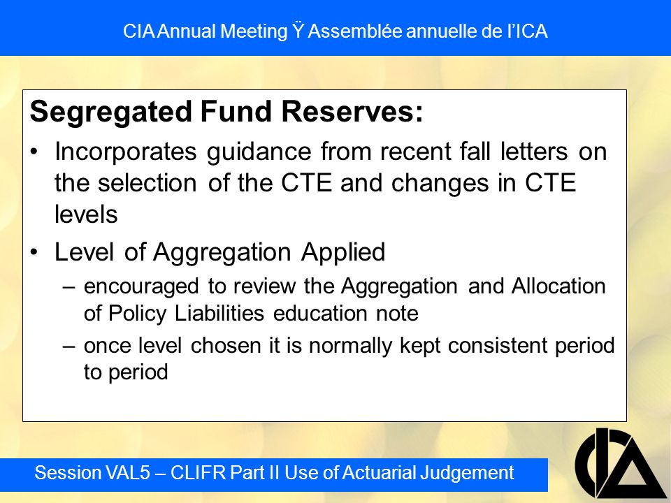 Session VAL5 – CLIFR Part II Use of Actuarial Judgement CIA Annual Meeting Ÿ Assemblée annuelle de l'ICA Segregated Fund Reserves: Incorporates guidan