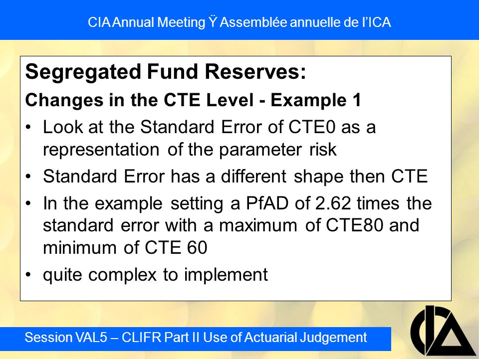 Session VAL5 – CLIFR Part II Use of Actuarial Judgement CIA Annual Meeting Ÿ Assemblée annuelle de l'ICA Segregated Fund Reserves: Changes in the CTE Level - Example 1 Look at the Standard Error of CTE0 as a representation of the parameter risk Standard Error has a different shape then CTE In the example setting a PfAD of 2.62 times the standard error with a maximum of CTE80 and minimum of CTE 60 quite complex to implement