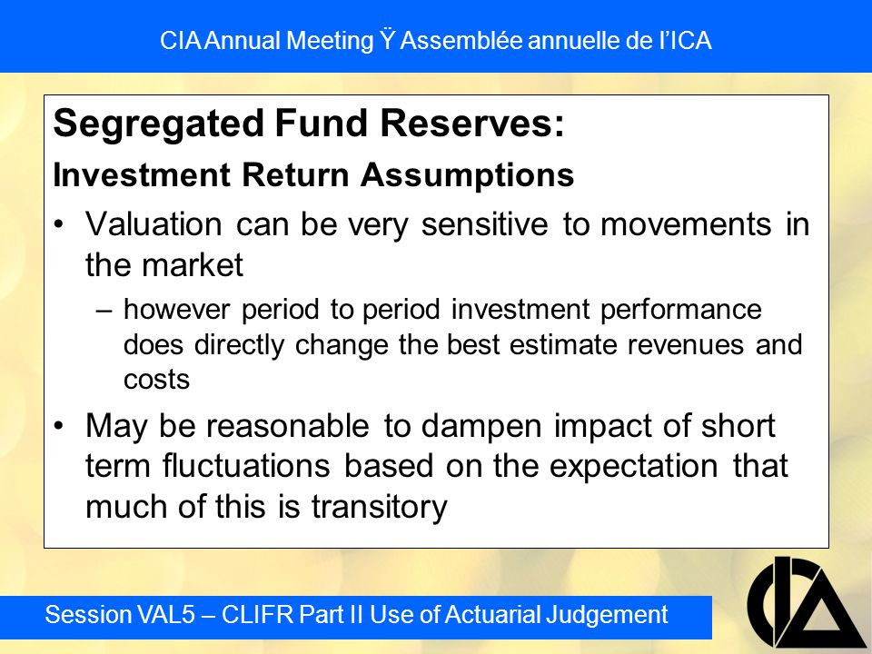 Session VAL5 – CLIFR Part II Use of Actuarial Judgement CIA Annual Meeting Ÿ Assemblée annuelle de l'ICA Segregated Fund Reserves: Investment Return A