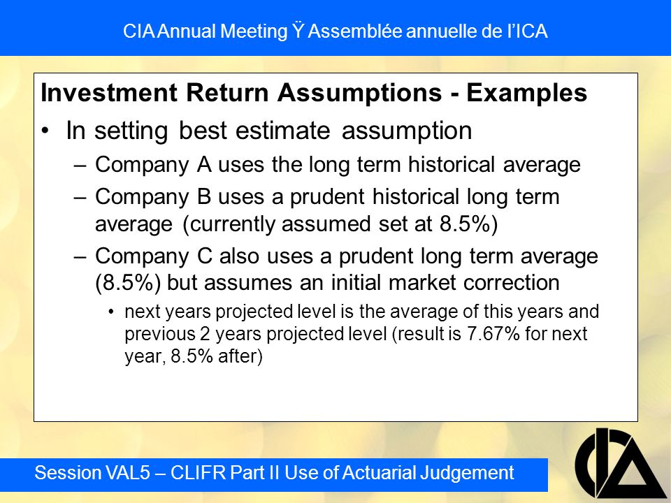 Session VAL5 – CLIFR Part II Use of Actuarial Judgement CIA Annual Meeting Ÿ Assemblée annuelle de l'ICA Investment Return Assumptions - Examples In setting best estimate assumption –Company A uses the long term historical average –Company B uses a prudent historical long term average (currently assumed set at 8.5%) –Company C also uses a prudent long term average (8.5%) but assumes an initial market correction next years projected level is the average of this years and previous 2 years projected level (result is 7.67% for next year, 8.5% after)