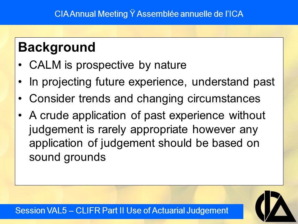 Session VAL5 – CLIFR Part II Use of Actuarial Judgement CIA Annual Meeting Ÿ Assemblée annuelle de l'ICA Modeling Incorporates guidance from recent fall letters on reinvestment strategies Reviews common approaches in modeling asset investment strategy and things to watch out for In all take care to not assume prior knowledge of future projected rates.