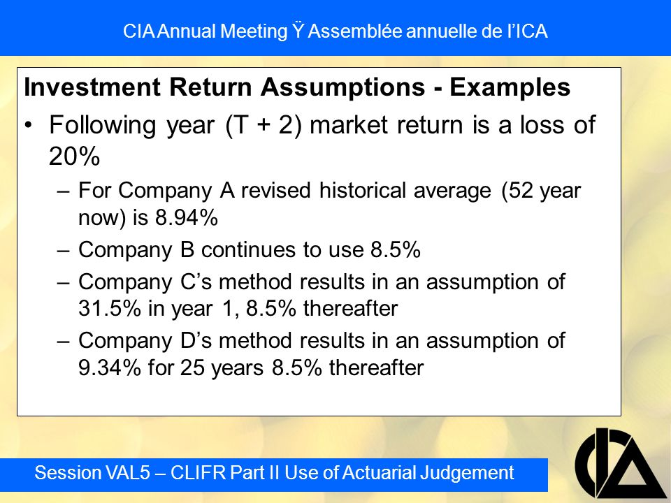 Session VAL5 – CLIFR Part II Use of Actuarial Judgement CIA Annual Meeting Ÿ Assemblée annuelle de l'ICA Investment Return Assumptions - Examples Foll
