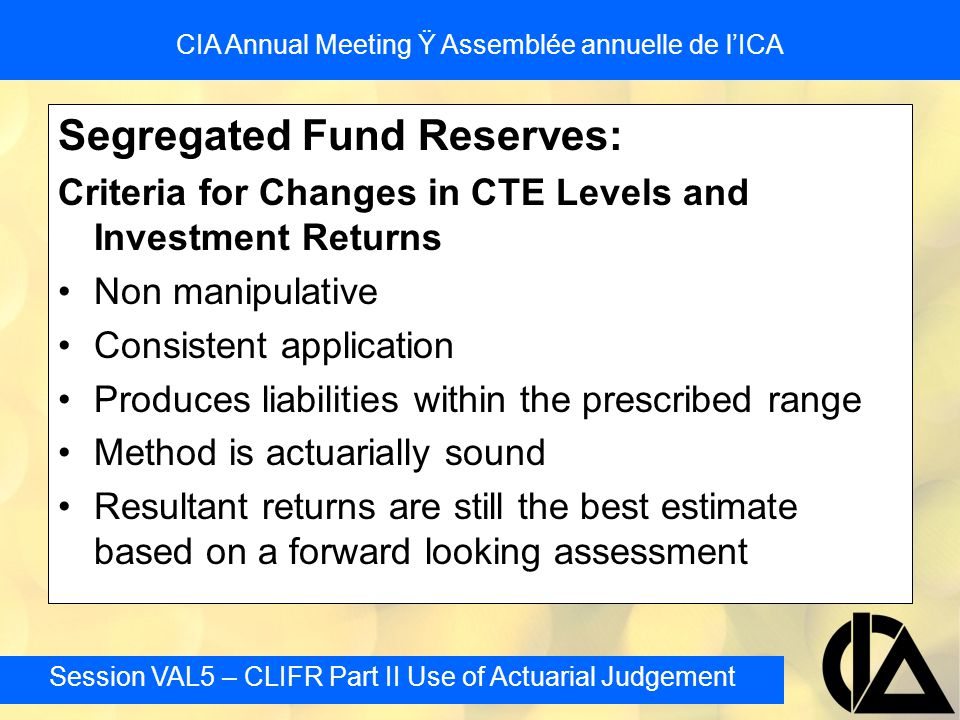 Session VAL5 – CLIFR Part II Use of Actuarial Judgement CIA Annual Meeting Ÿ Assemblée annuelle de l'ICA Segregated Fund Reserves: Criteria for Changes in CTE Levels and Investment Returns Non manipulative Consistent application Produces liabilities within the prescribed range Method is actuarially sound Resultant returns are still the best estimate based on a forward looking assessment