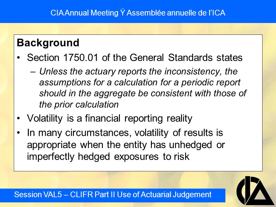Session VAL5 – CLIFR Part II Use of Actuarial Judgement CIA Annual Meeting Ÿ Assemblée annuelle de l'ICA Segregated Fund Reserves: Investment Return Assumptions Valuation can be very sensitive to movements in the market –however period to period investment performance does directly change the best estimate revenues and costs May be reasonable to dampen impact of short term fluctuations based on the expectation that much of this is transitory