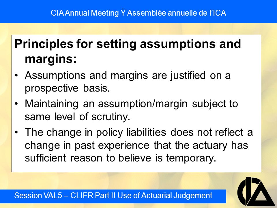 Session VAL5 – CLIFR Part II Use of Actuarial Judgement CIA Annual Meeting Ÿ Assemblée annuelle de l'ICA Segregated Fund Reserves Factors common in these products include: –single premium nature makes future revenue dependent on future investment return –inherent instability of revenue stream given mixes heavily weighted towards common stock –death and surrender guarantees heavily dependent on market performance –fixed 'upfront' nature of acquisition expenses recovered from unstable revenue stream –inverse correlation of guarantees with revenue