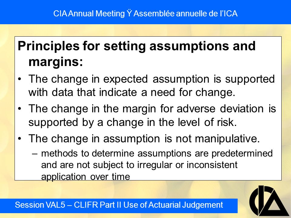 Session VAL5 – CLIFR Part II Use of Actuarial Judgement CIA Annual Meeting Ÿ Assemblée annuelle de l'ICA Principles for setting assumptions and margin