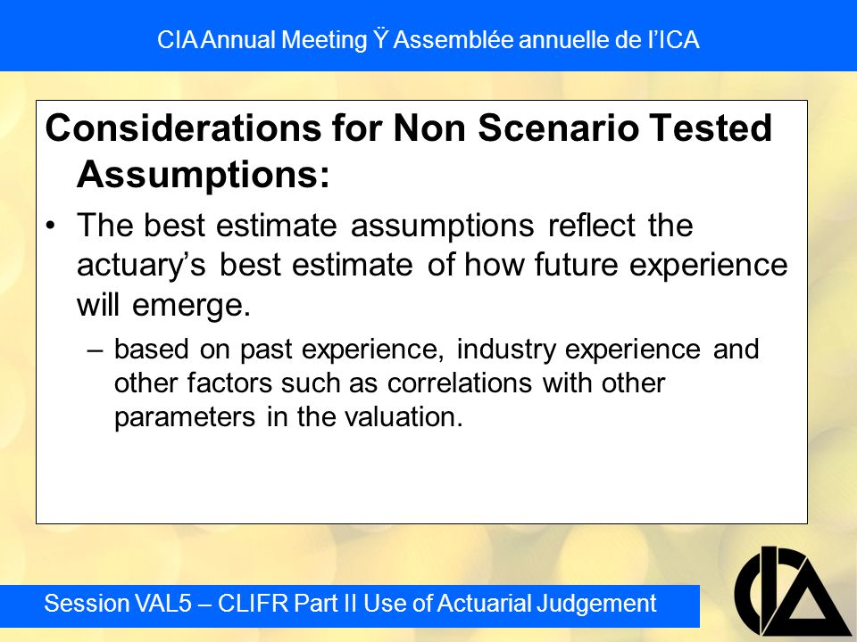 Session VAL5 – CLIFR Part II Use of Actuarial Judgement CIA Annual Meeting Ÿ Assemblée annuelle de l'ICA Segregated Fund Reserves: Selection of CTE Level Within the CTE60 and CTE80 corridor Parameter uncertainty –impact of parameter uncertainty on CTE level should take into account the risk profile of the business –generally less for closer to expiry / in the money Model Risk –model risk would not normally change period to period