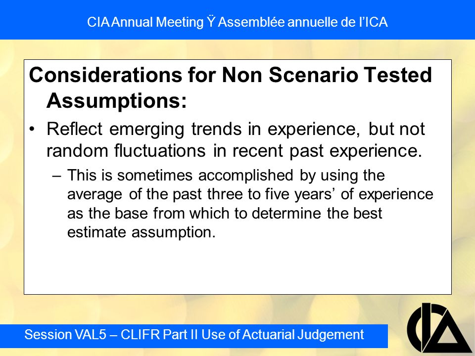 Session VAL5 – CLIFR Part II Use of Actuarial Judgement CIA Annual Meeting Ÿ Assemblée annuelle de l'ICA Segregated Fund Reserves: Changes in the CTE Level where designed to simply achieve a measure of stability this is not appropriate where recognizing a change in level of risk it is appropriate Lowering the CTE level consistent with the risk can not result in a decrease in the total liability –only can recognize there is more certainty around the amount needed