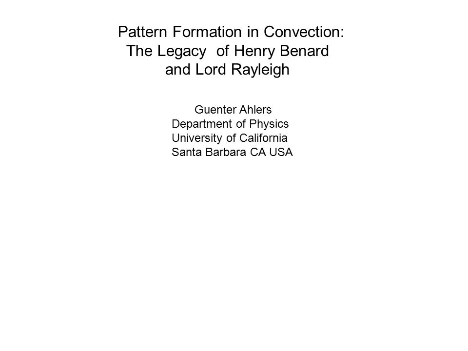 Pattern Formation in Convection: The Legacy of Henry Benard and Lord Rayleigh Guenter Ahlers Department of Physics University of California Santa Barbara CA USA